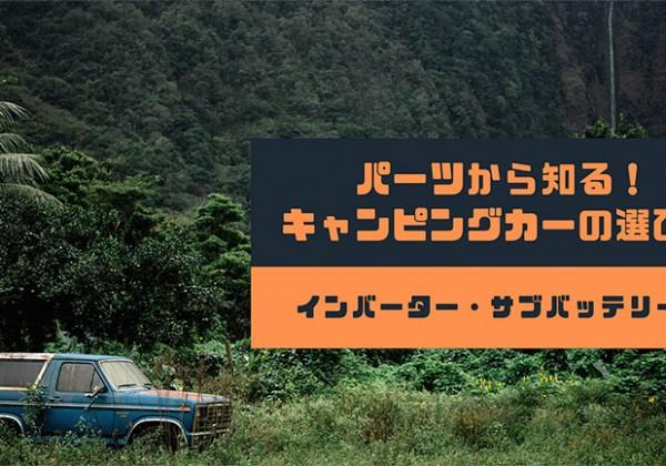 パーツから知る!キャンピングカーの選び方〜インバーター・サブバッテリー編〜