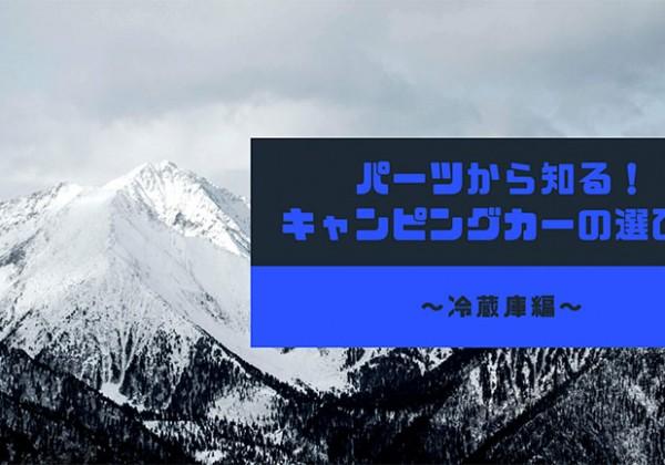 パーツから知る!キャンピングカーの選び方〜冷蔵庫編〜