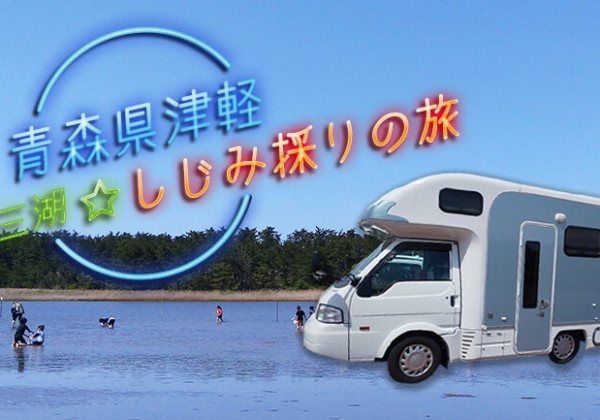 【キャンピングカー旅行記】しじみを採りに青森県津軽半島十三湖へクルマ旅!!