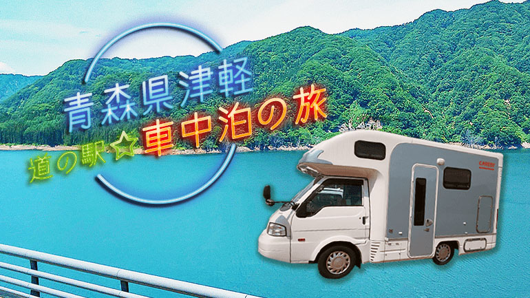 【キャンピングカー旅行記】グルメ・絶景・アクティビティ!青森県津軽をゆるりと車中泊旅してきた